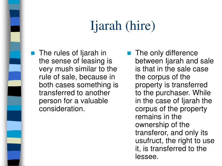 The rules of Ijarah in the sense of leasing is very mush similar to the rule of sale, because in both cases something is transferred to another person for a valuable consideration.