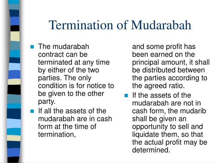 The mudarabah contract can be terminated at any time by either of the two parties. The only condition is for notice to be given to the other party.