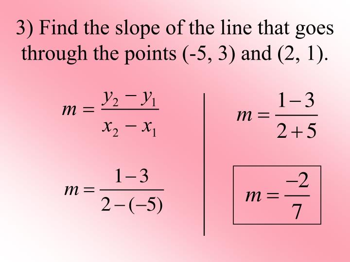 3) Find the slope of the line that goes through the points (-5, 3) and (2, 1).