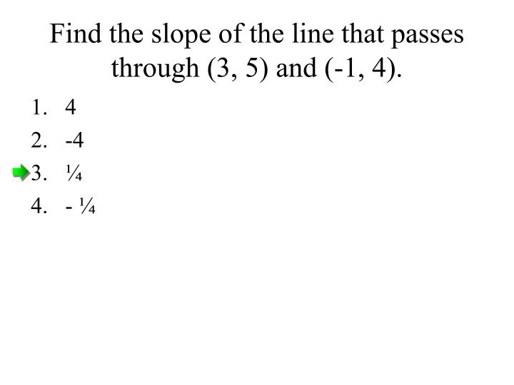 Find the slope of the line that passes through (3, 5) and (-1, 4).