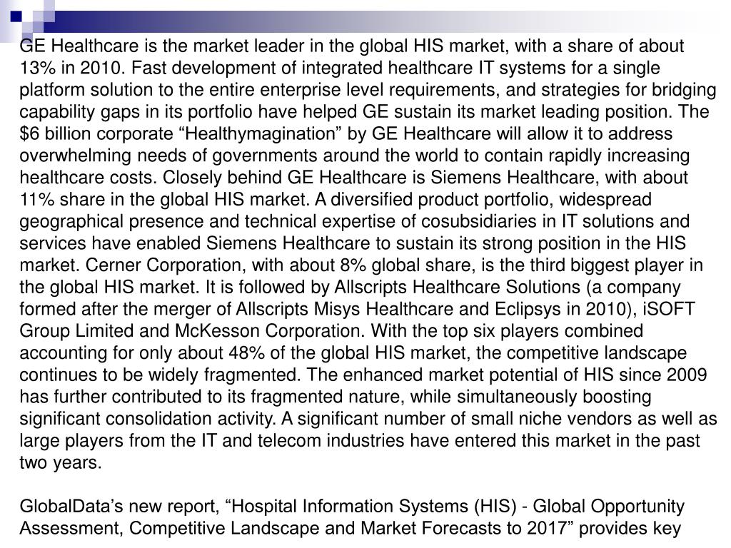 "GE Healthcare is the market leader in the global HIS market, with a share of about 13% in 2010. Fast development of integrated healthcare IT systems for a single platform solution to the entire enterprise level requirements, and strategies for bridging capability gaps in its portfolio have helped GE sustain its market leading position. The $6 billion corporate ""Healthymagination"" by GE Healthcare will allow it to address overwhelming needs of governments around the world to contain rapidly increasing healthcare costs. Closely behind GE Healthcare is Siemens Healthcare, with about 11% share in the global HIS market. A diversified product portfolio, widespread geographical presence and technical expertise of cosubsidiaries in IT solutions and services have enabled Siemens Healthcare to sustain its strong position in the HIS market. Cerner Corporation, with about 8% global share, is the third biggest player in the global HIS market. It is followed by Allscripts Healthcare Solutions (a company formed after the merger of Allscripts Misys Healthcare and Eclipsys in 2010), iSOFT Group Limited and McKesson Corporation. With the top six players combined accounting for only about 48% of the global HIS market, the competitive landscape continues to be widely fragmented. The enhanced market potential of HIS since 2009 has further contributed to its fragmented nature, while simultaneously boosting significant consolidation activity. A significant number of small niche vendors as well as large players from the IT and telecom industries have entered this market in the past two years."