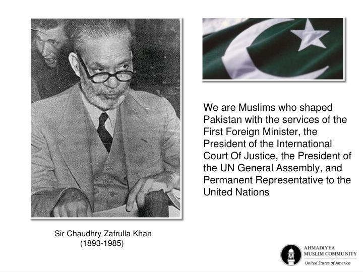 We are Muslims who shaped Pakistan with the services of the First Foreign Minister, the President of the International Court Of Justice, the President of the UN General Assembly, and Permanent Representative to the United Nations