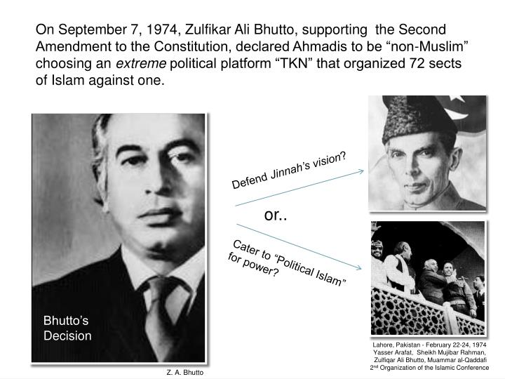 "On September 7, 1974, Zulfikar Ali Bhutto, supporting  the Second Amendment to the Constitution, declared Ahmadis to be ""non-Muslim"" choosing an"