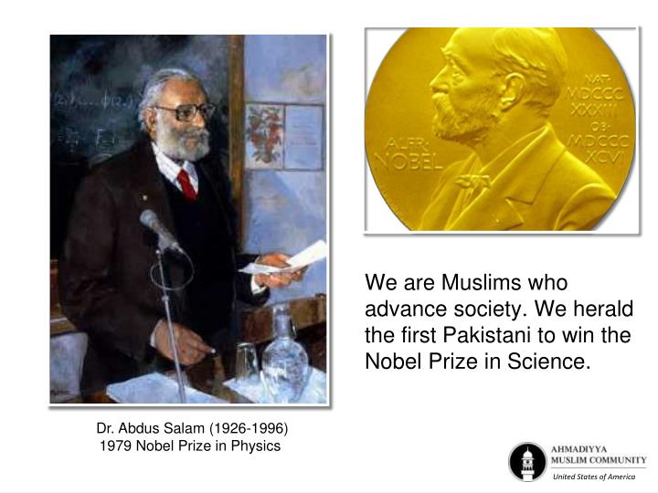 We are Muslims who advance society. We herald the first Pakistani to win the Nobel Prize in Science.