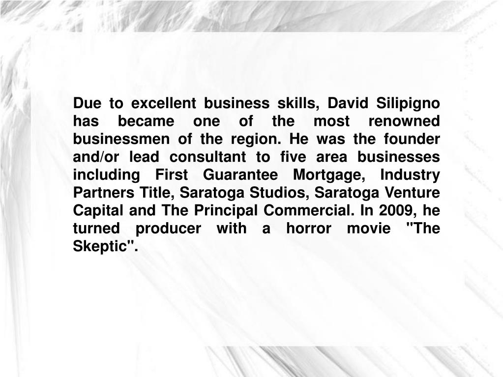 "Due to excellent business skills, David Silipigno has became one of the most renowned businessmen of the region. He was the founder and/or lead consultant to five area businesses including First Guarantee Mortgage, Industry Partners Title, Saratoga Studios, Saratoga Venture Capital and The Principal Commercial. In 2009, he turned producer with a horror movie ""The Skeptic""."