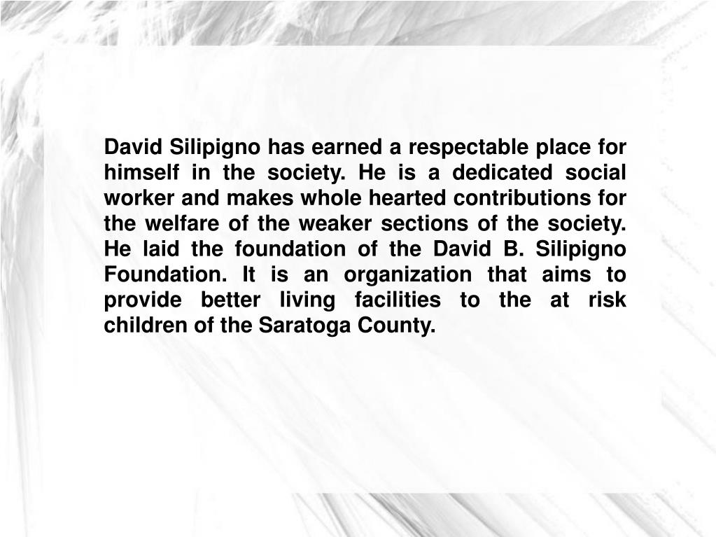 David Silipigno has earned a respectable place for himself in the society. He is a dedicated social worker and makes whole hearted contributions for the welfare of the weaker sections of the society. He laid the foundation of the David B. Silipigno Foundation. It is an organization that aims to provide better living facilities to the at risk children of the Saratoga County.