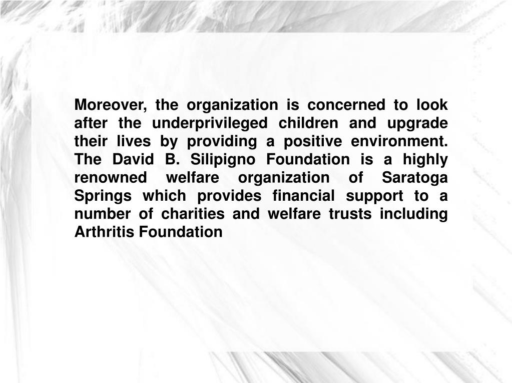 Moreover, the organization is concerned to look after the underprivileged children and upgrade their lives by providing a positive environment. The David B. Silipigno Foundation is a highly renowned welfare organization of Saratoga Springs which provides financial support to a number of charities and welfare trusts including Arthritis Foundation