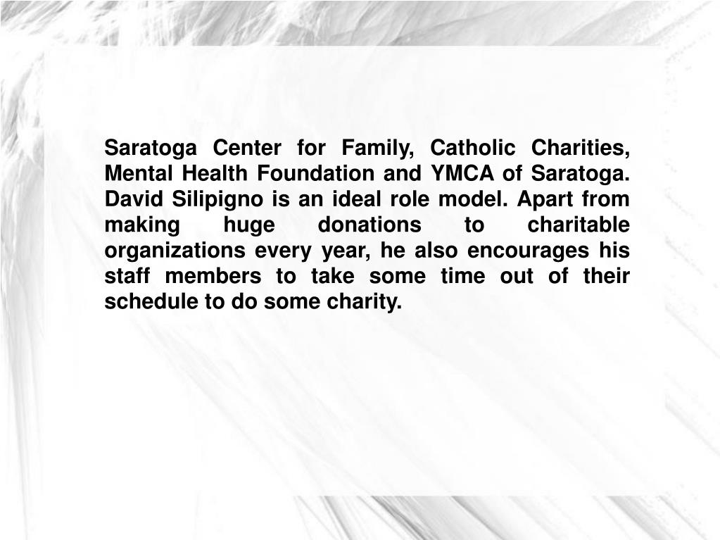 Saratoga Center for Family, Catholic Charities, Mental Health Foundation and YMCA of Saratoga. David Silipigno is an ideal role model. Apart from making huge donations to charitable organizations every year, he also encourages his staff members to take some time out of their schedule to do some charity.