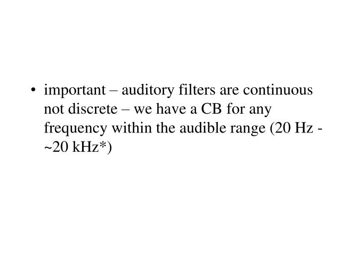 important – auditory filters are continuous not discrete – we have a CB for any frequency within the audible range (20 Hz - ~20 kHz*)