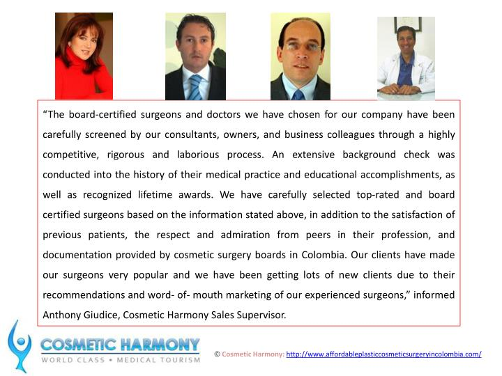 """The board-certified surgeons and doctors we have chosen for our company have been carefully screened by our consultants, owners, and business colleagues through a highly competitive, rigorous and laborious process. An extensive background check was conducted into the history of their medical practice and educational accomplishments, as well as recognized lifetime awards. We have carefully selected top-rated and board certified surgeons based on the information stated above, in addition to the satisfaction of previous patients, the respect and admiration from peers in their profession, and documentation provided by cosmetic surgery boards in Colombia. Our clients have made our surgeons very popular and we have been getting lots of new clients due to their recommendations and word- of- mouth marketing of our experienced surgeons,"" informed Anthony Giudice, Cosmetic Harmony Sales Supervisor."