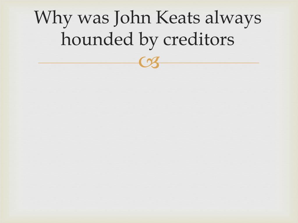 Why was John Keats always hounded by creditors