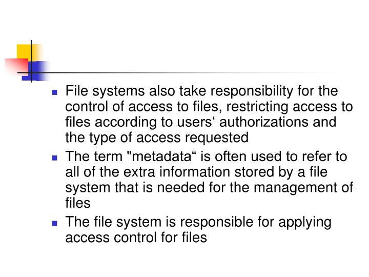 File systems also take responsibility for the control of access to files, restricting access to files according to users' authorizations and the type of access requested