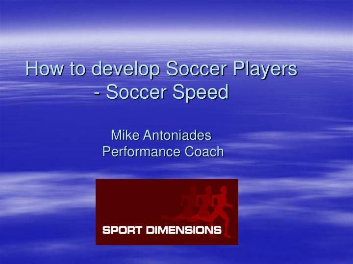 how to develop soccer players soccer speed mike antoniades performance coach n.
