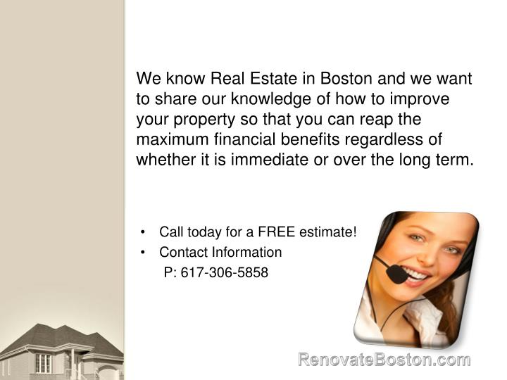 We know Real Estate in Boston and we want to share our knowledge of how to improve your property so that you can reap the maximum financial benefits regardless of whether it is immediate or over the long term.