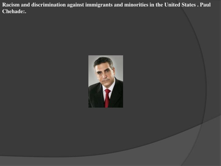 Racism and discrimination against immigrants and minorities in the United States . Paul Chehade:.