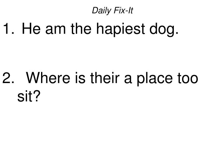 daily fix it he am the hapiest dog where is their a place too sit n.