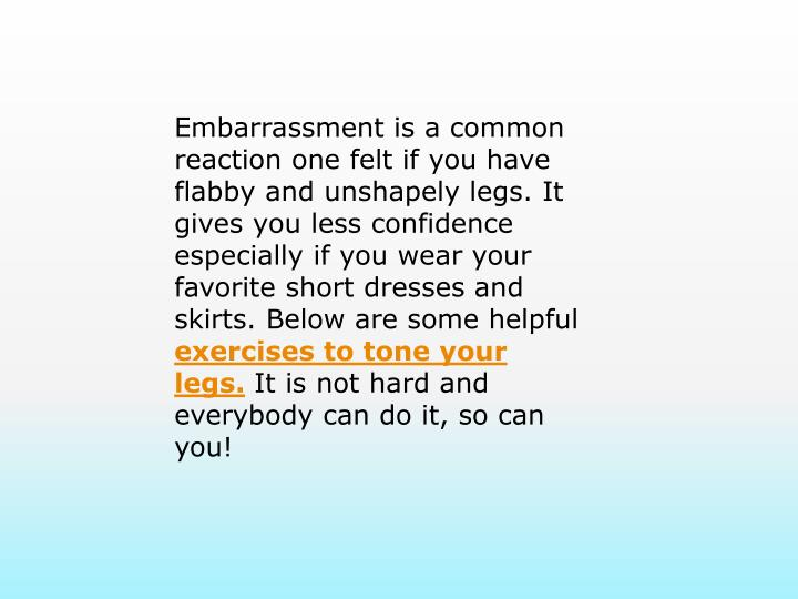 Embarrassment is a common reaction one felt if you have flabby and unshapely legs. It gives you less confidence especially if you wear your favorite short dresses and skirts. Below are some helpful