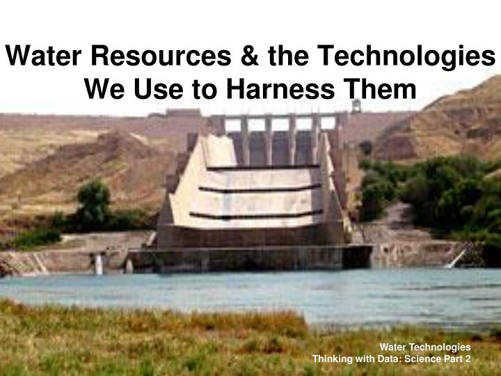 water resources the technologies we use to harness them n.