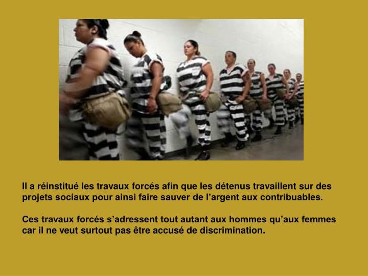Il a réinstitué les travaux forcés afin que les détenus travaillent sur des projets sociaux pour ainsi faire sauver de l'argent aux contribuables.