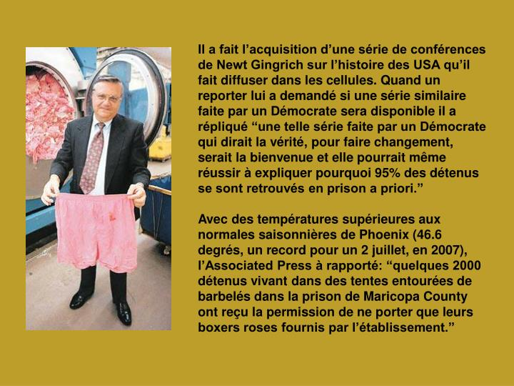 """Il a fait l'acquisition d'une série de conférences de Newt Gingrich sur l'histoire des USA qu'il fait diffuser dans les cellules. Quand un reporter lui a demandé si une série similaire faite par un Démocrate sera disponible il a répliqué """"une telle série faite par un Démocrate qui dirait la vérité, pour faire changement, serait la bienvenue et elle pourrait même réussir à expliquer pourquoi 95% des détenus se sont retrouvés en prison a priori."""""""