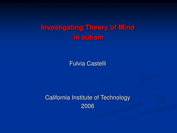 investigating theory of mind in autism fulvia castelli california institute of technology 2006 n.