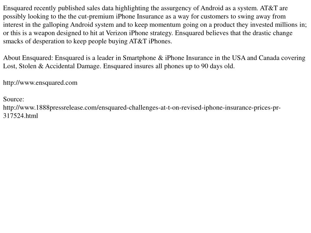 Ensquared recently published sales data highlighting the assurgency of Android as a system. AT&T are possibly looking to the the cut-premium iPhone Insurance as a way for customers to swing away from interest in the galloping Android system and to keep momentum going on a product they invested millions in; or this is a weapon designed to hit at Verizon iPhone strategy. Ensquared believes that the drastic change smacks of desperation to keep people buying AT&T iPhones.