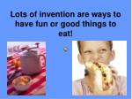 lots of invention are ways to have fun or good things to eat