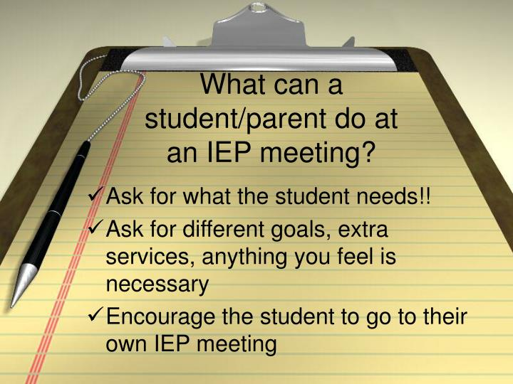 What can a student/parent do at an IEP meeting?