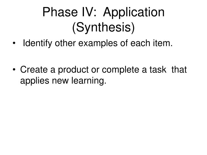 Phase IV:  Application (Synthesis)
