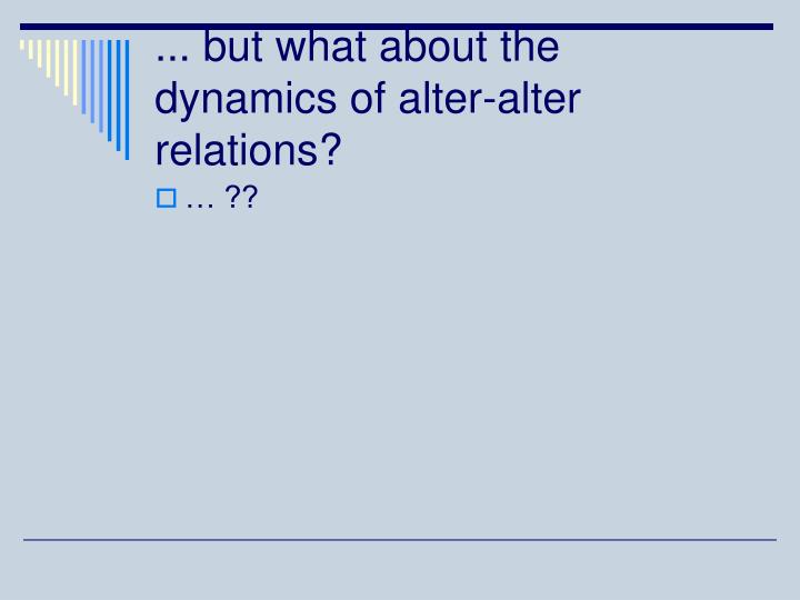 ... but what about the dynamics of alter-alter relations?