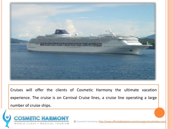 Cruises will offer the clients of Cosmetic Harmony the ultimate vacation experience. The cruise is on Carnival Cruise lines, a cruise line operating a large number of cruise ships.