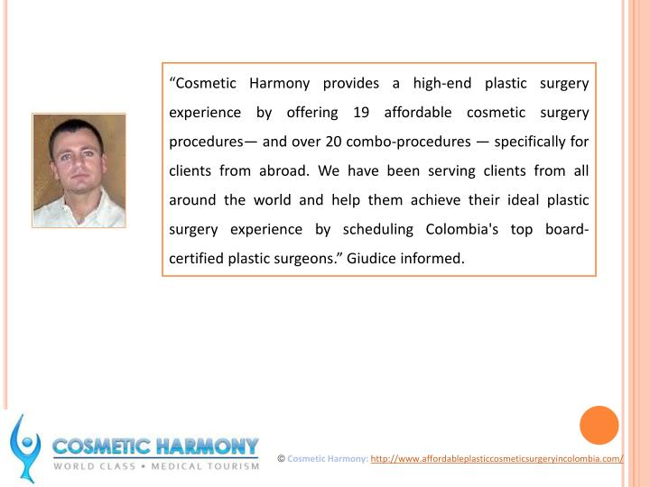 """""""Cosmetic Harmony provides a high-end plastic surgery experience by offering 19 affordable cosmetic surgery procedures— and over 20 combo-procedures — specifically for clients from abroad. We have been serving clients from all around the world and help them achieve their ideal plastic surgery experience by scheduling Colombia's top board-certified plastic surgeons."""" Giudice informed."""