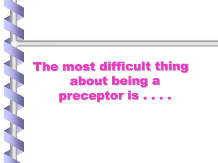 The most difficult thing about being a preceptor is . . . .