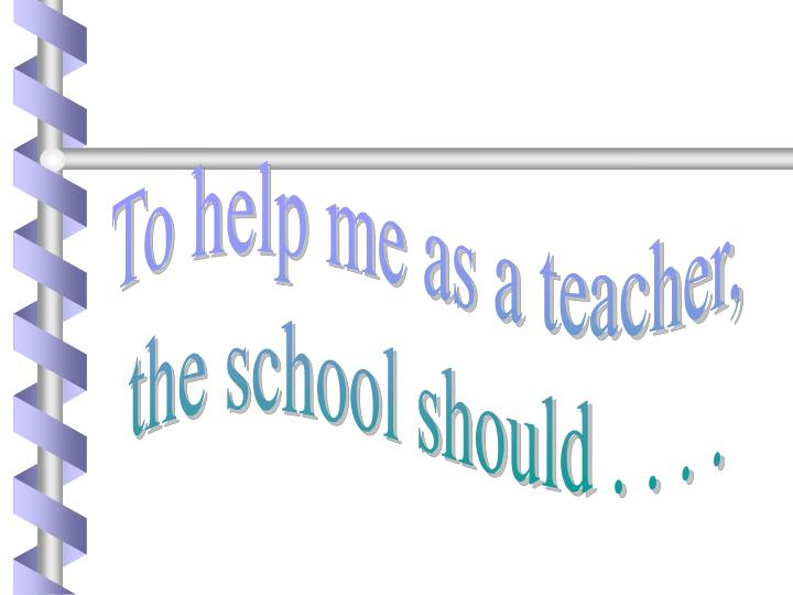 To help me as a teacher,