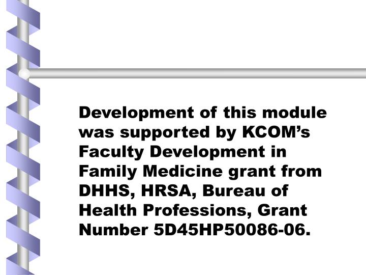 Development of this module was supported by KCOM's Faculty Development in Family Medicine grant from DHHS, HRSA, Bureau of Health Professions, Grant Number 5D45HP50086-06.
