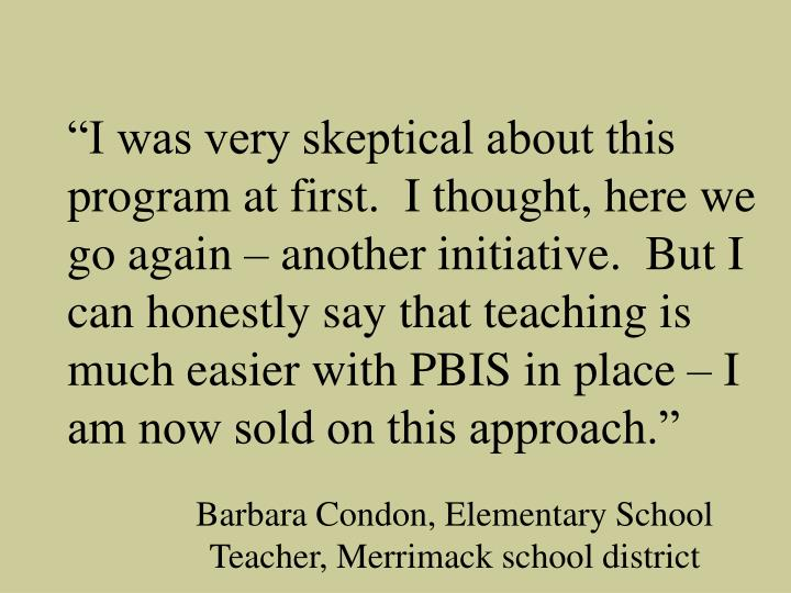 """""""I was very skeptical about this program at first.  I thought, here we go again – another initiative.  But I can honestly say that teaching is much easier with PBIS in place – I am now sold on this approach."""""""