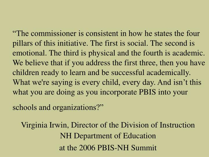 """""""The commissioner is consistent in how he states the four pillars of this initiative. The first is social. The second is emotional. The third is physical and the fourth is academic. We believe that if you address the first three, then you have children ready to learn and be successful academically. What we're saying is every child, every day. And isn't this what you are doing as you incorporate PBIS into your schools and organizations?"""""""