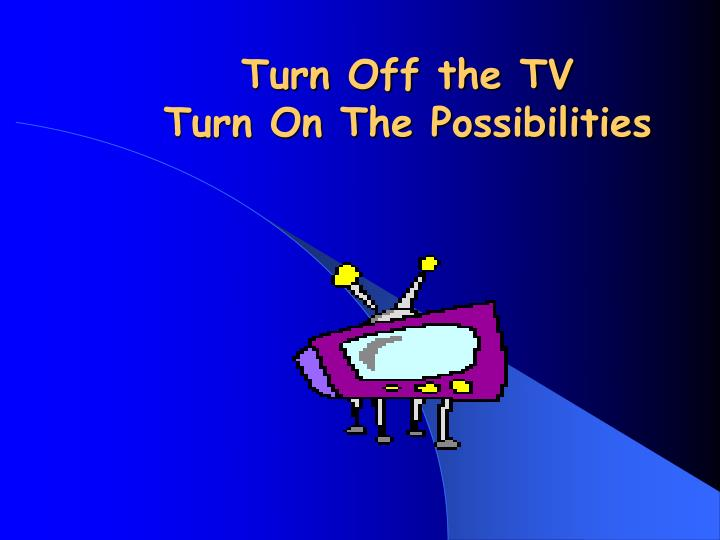 turn off the tv turn on the possibilities n.