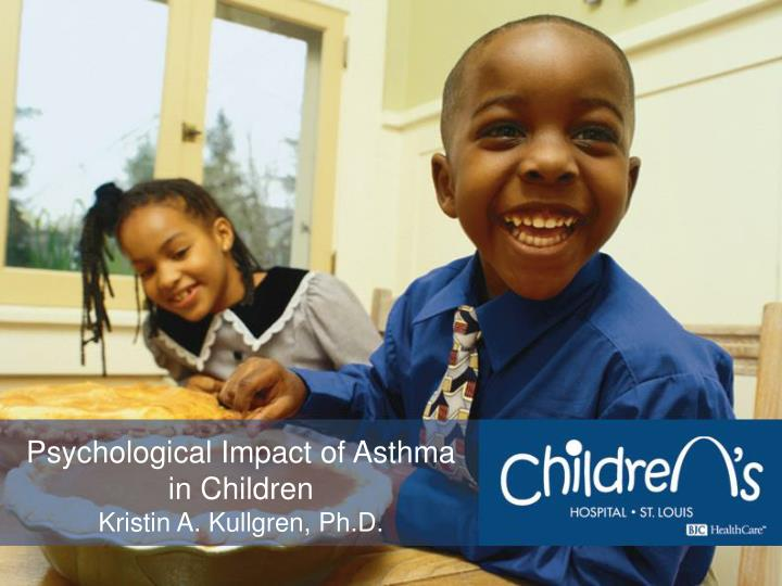 psychological impact of asthma in children kristin a kullgren ph d n.