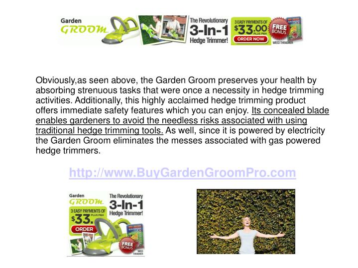Obviously,as seen above, the Garden Groom preserves your health by absorbing strenuous tasks that were once a necessity in hedge trimming activities. Additionally, this highly acclaimed hedge trimming product offers immediate safety features which you can enjoy.