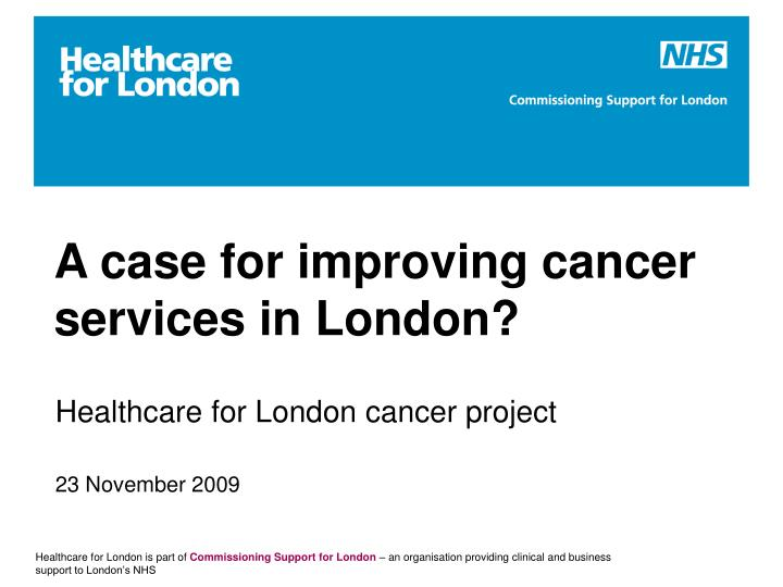 a case for improving cancer services in london n.