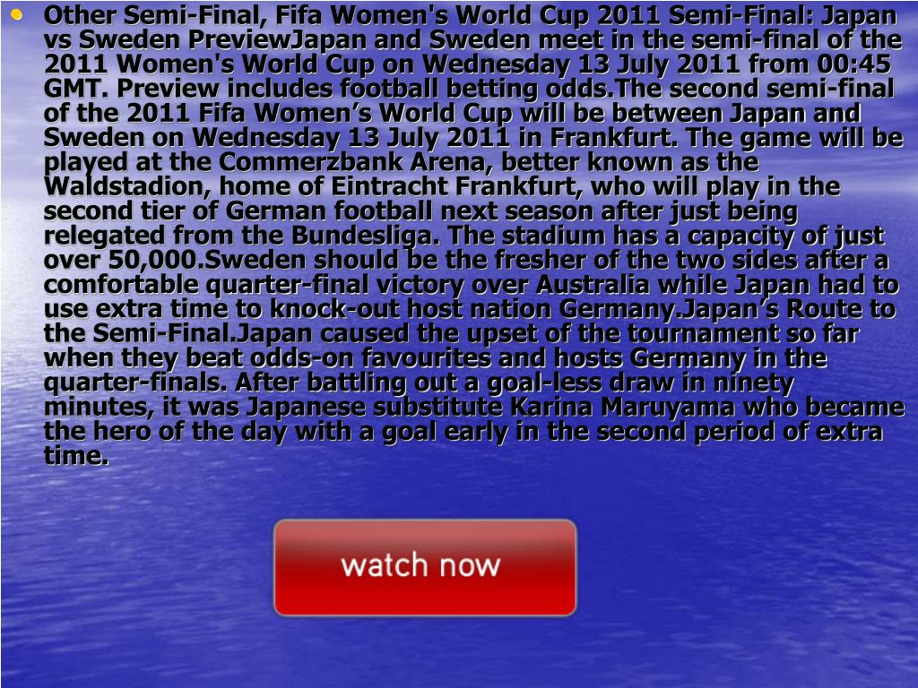Other Semi-Final, Fifa Women's World Cup 2011 Semi-Final: Japan vs Sweden PreviewJapan and Sweden meet in the semi-final of the 2011 Women's World Cup on Wednesday 13 July 2011 from 00:45 GMT. Preview includes football betting odds.The second semi-final of the 2011 Fifa Women's World Cup will be between Japan and Sweden on Wednesday 13 July 2011 in Frankfurt. The game will be played at the Commerzbank Arena, better known as the Waldstadion, home of Eintracht Frankfurt, who will play in the second tier of German football next season after just being relegated from the Bundesliga. The stadium has a capacity of just over 50,000.Sweden should be the fresher of the two sides after a comfortable quarter-final victory over Australia while Japan had to use extra time to knock-out host nation Germany.Japan's Route to the Semi-Final.Japan caused the upset of the tournament so far when they beat odds-on favourites and hosts Germany in the quarter-finals. After battling out a goal-less draw in ninety minutes, it was Japanese substitute Karina Maruyama who became the hero of the day with a goal early in the second period of extra time.