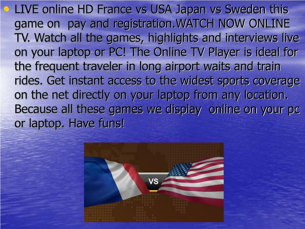 LIVE online HD France vs USA Japan vs Sweden this game on  pay and registration.WATCH NOW ONLINE TV. Watch all the games, highlights and interviews live on your laptop or PC! The Online TV Player is ideal for the frequent traveler in long airport waits and train rides. Get instant access to the widest sports coverage on the net directly on your laptop from any location. Because all these games we display  online on your pc or laptop. Have funs!