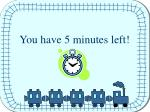 you have 5 minutes left