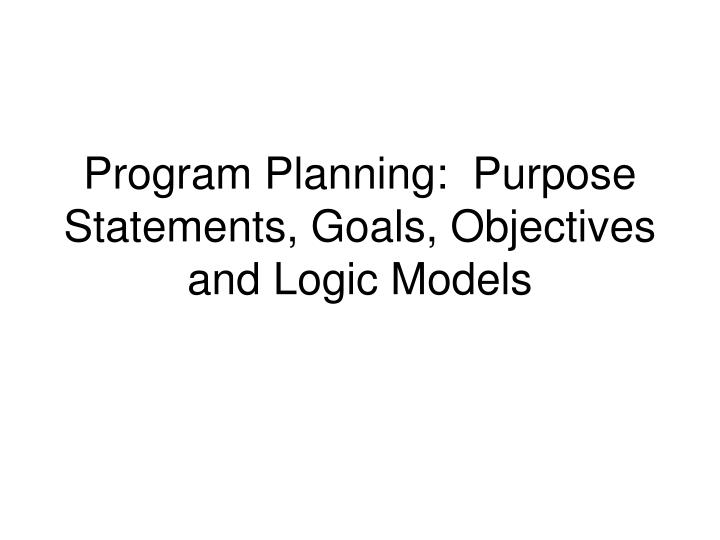 Program Planning:  Purpose Statements, Goals, Objectives and Logic Models
