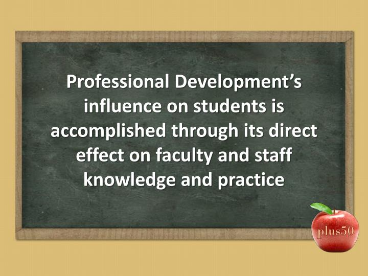 Professional Development's influence on students is accomplished through its direct effect on faculty and staff knowledge and practice