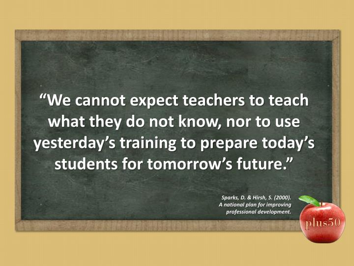 """""""We cannot expect teachers to teach what they do not know, nor to use yesterday's training to prepare today's students for tomorrow's future."""""""