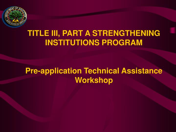 title iii part a strengthening institutions program pre application technical assistance workshop n.