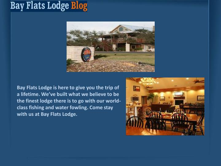Bay Flats Lodge is here to give you the trip of a lifetime. We've built what we believe to be the ...