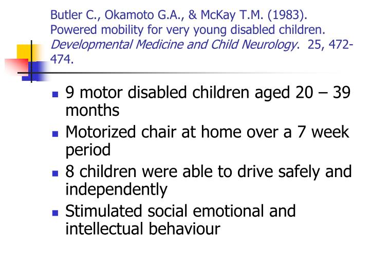 Butler C., Okamoto G.A., & McKay T.M. (1983).  Powered mobility for very young disabled children.